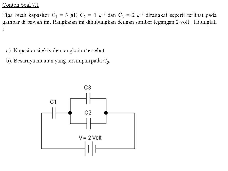Contoh Soal 7.1 Tiga buah kapasitor C 1 = 3  F, C 2 = 1  F dan C 3 = 2  F dirangkai seperti terlihat pada gambar di bawah ini. Rangkaian ini dihubu