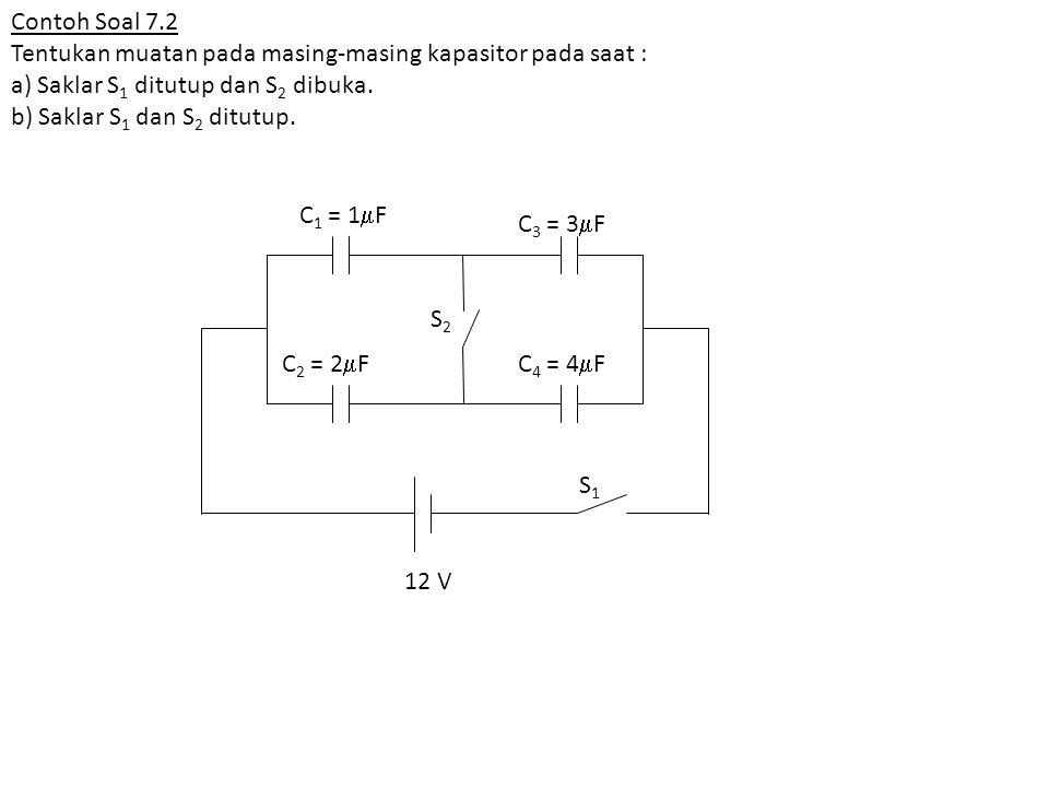 Contoh Soal 7.2 Tentukan muatan pada masing-masing kapasitor pada saat : a) Saklar S 1 ditutup dan S 2 dibuka. b) Saklar S 1 dan S 2 ditutup. C 1 = 1