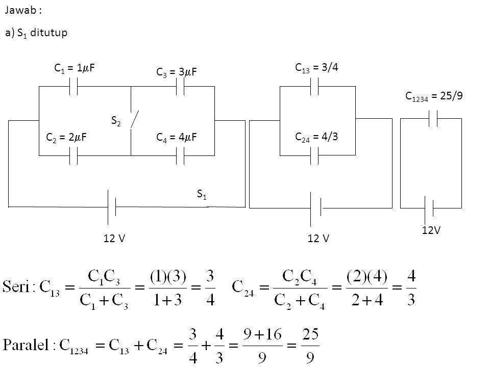 Jawab : a) S 1 ditutup C 1 = 1  F C 2 = 2  F C 3 = 3  F C 4 = 4  F S1S1 S2S2 12 V C 13 = 3/4 C 24 = 4/3 12 V C 1234 = 25/9