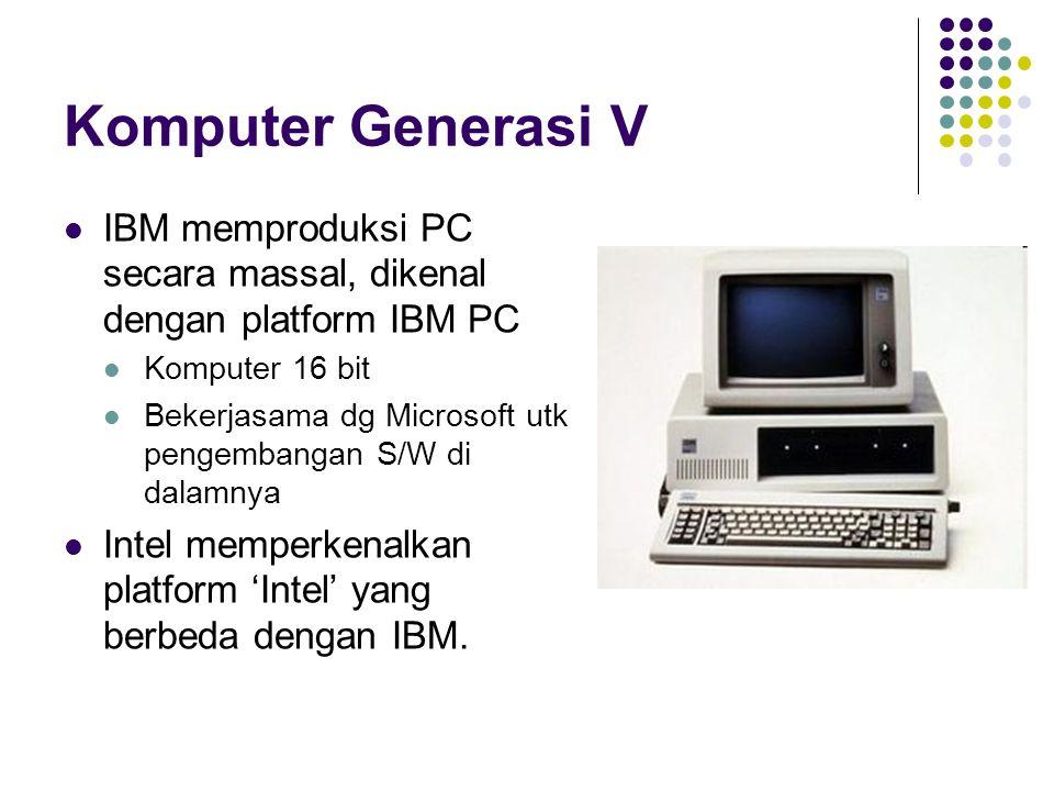 Komputer Generasi V IBM memproduksi PC secara massal, dikenal dengan platform IBM PC Komputer 16 bit Bekerjasama dg Microsoft utk pengembangan S/W di