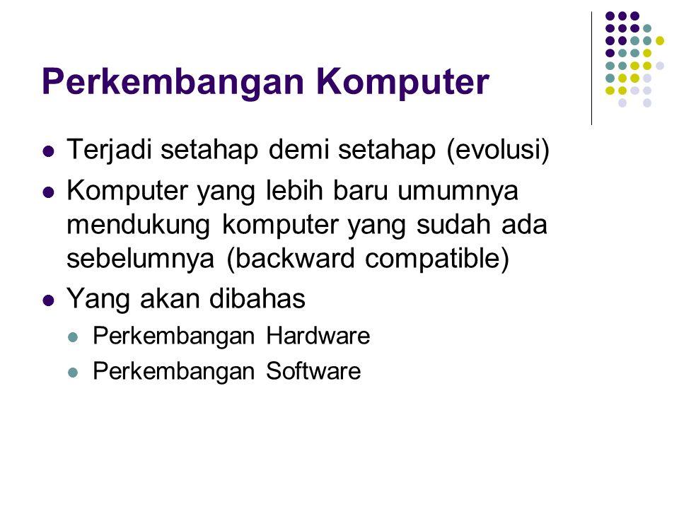 Perkembangan Komputer Terjadi setahap demi setahap (evolusi) Komputer yang lebih baru umumnya mendukung komputer yang sudah ada sebelumnya (backward c