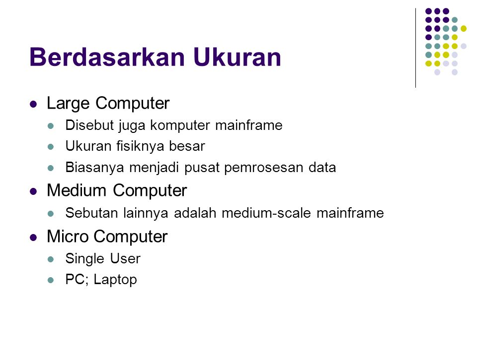 Berdasarkan Ukuran Large Computer Disebut juga komputer mainframe Ukuran fisiknya besar Biasanya menjadi pusat pemrosesan data Medium Computer Sebutan lainnya adalah medium-scale mainframe Micro Computer Single User PC; Laptop