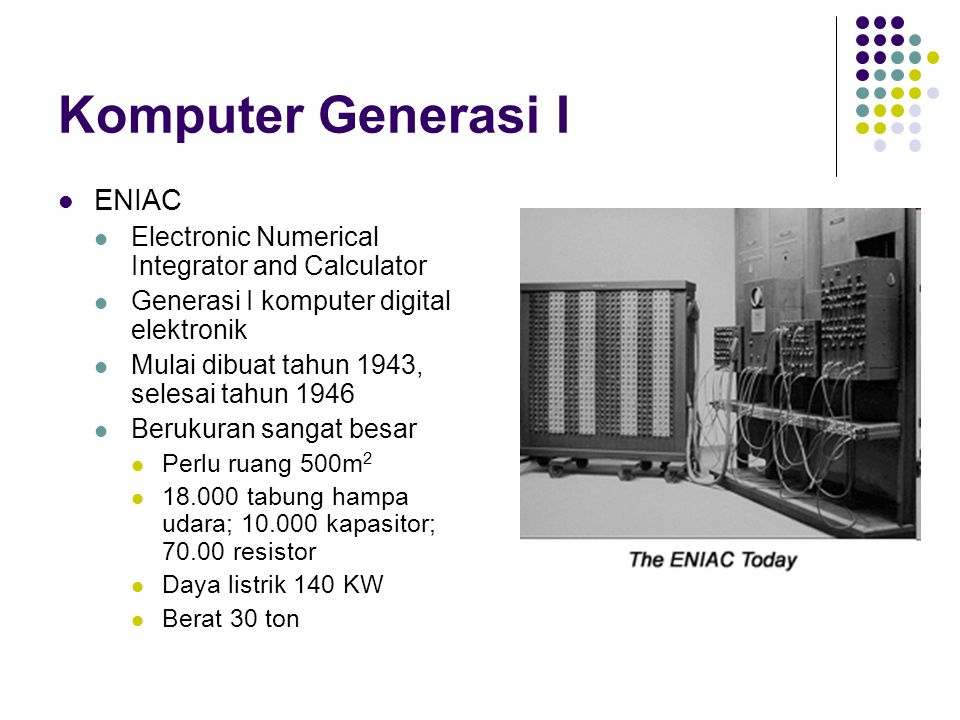 Komputer Generasi I ENIAC Electronic Numerical Integrator and Calculator Generasi I komputer digital elektronik Mulai dibuat tahun 1943, selesai tahun 1946 Berukuran sangat besar Perlu ruang 500m 2 18.000 tabung hampa udara; 10.000 kapasitor; 70.00 resistor Daya listrik 140 KW Berat 30 ton