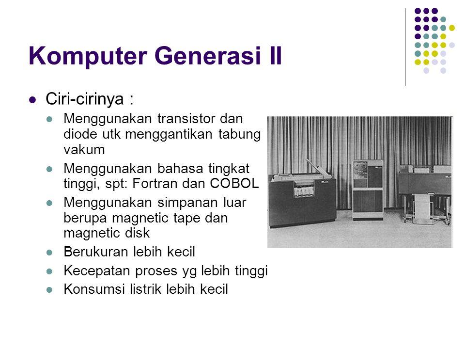 Komputer Generasi II Ciri-cirinya : Menggunakan transistor dan diode utk menggantikan tabung vakum Menggunakan bahasa tingkat tinggi, spt: Fortran dan