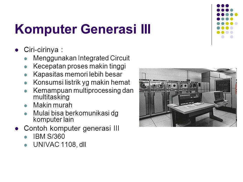 Komputer Generasi III Ciri-cirinya : Menggunakan Integrated Circuit Kecepatan proses makin tinggi Kapasitas memori lebih besar Konsumsi listrik yg mak