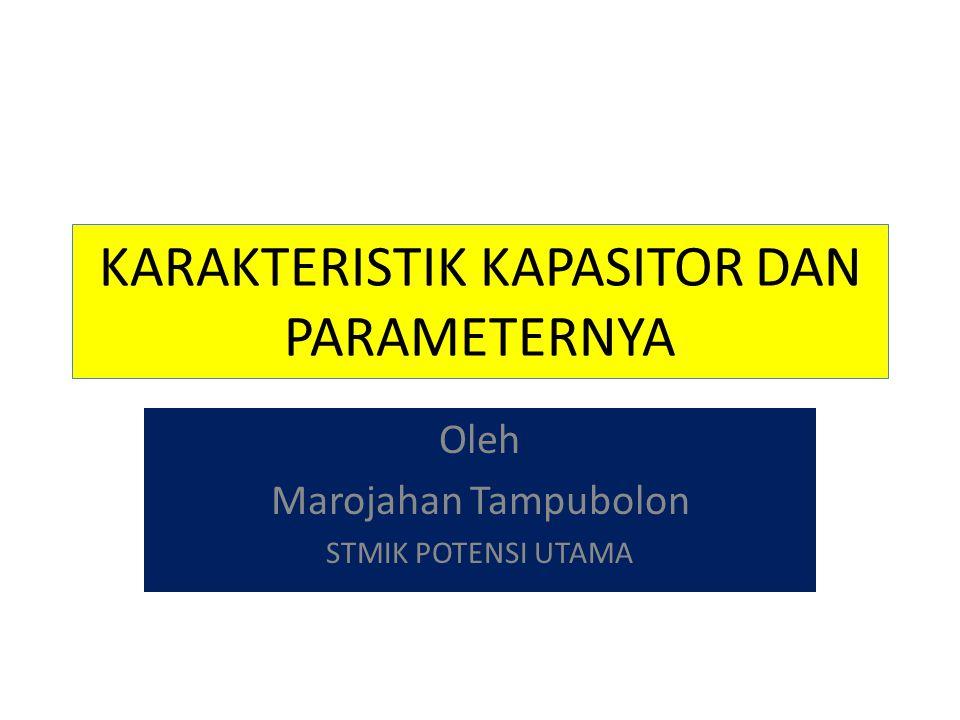 KARAKTERISTIK KAPASITOR DAN PARAMETERNYA Oleh Marojahan Tampubolon STMIK POTENSI UTAMA