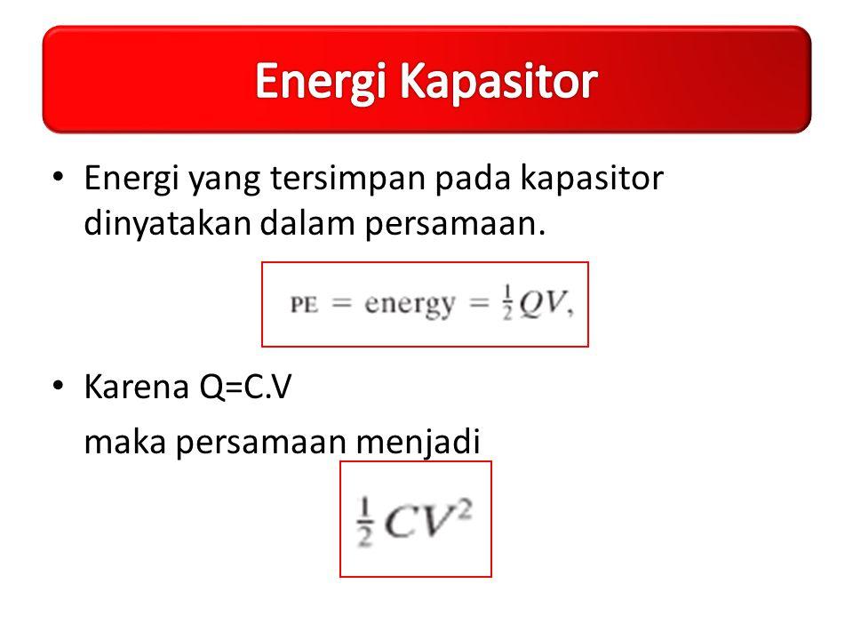 Energi yang tersimpan pada kapasitor dinyatakan dalam persamaan. Karena Q=C.V maka persamaan menjadi