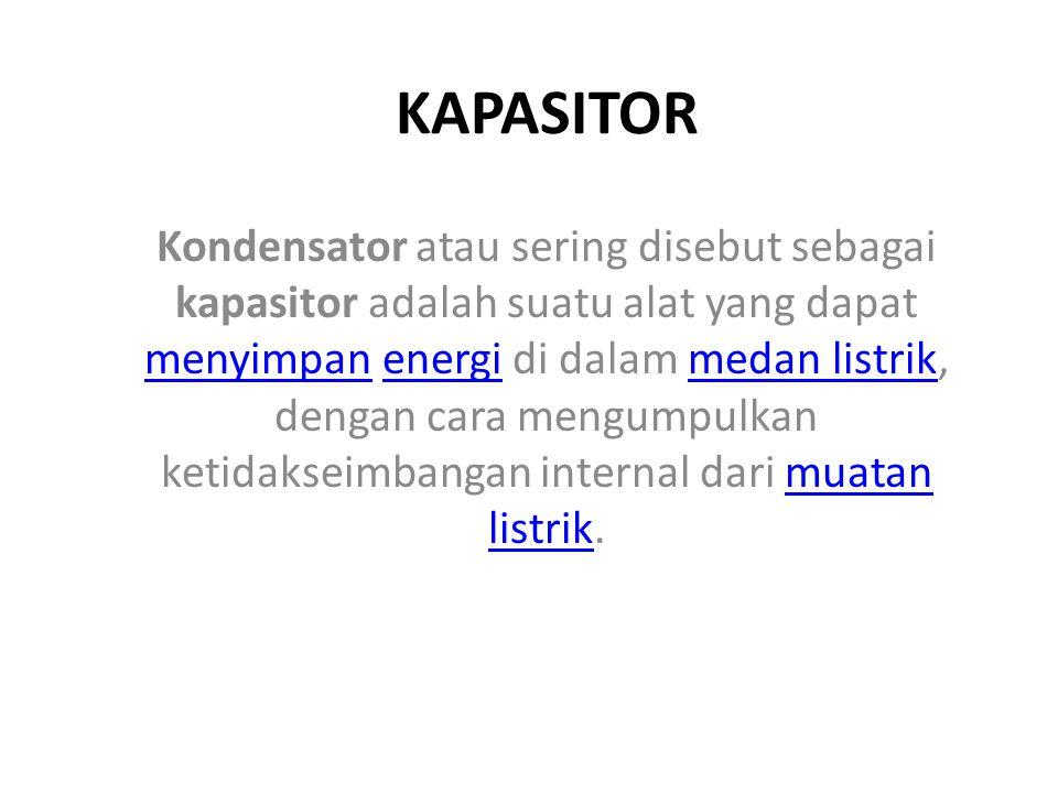 KAPASITOR Kondensator atau sering disebut sebagai kapasitor adalah suatu alat yang dapat menyimpan energi di dalam medan listrik, dengan cara mengumpu