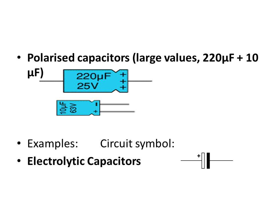Polarised capacitors (large values, 220µF + 10 µF) Examples: Circuit symbol: Electrolytic Capacitors