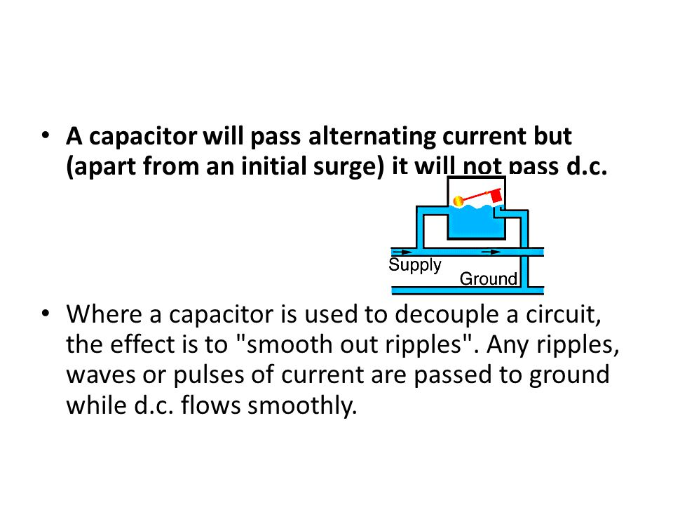 A capacitor will pass alternating current but (apart from an initial surge) it will not pass d.c. Where a capacitor is used to decouple a circuit, the