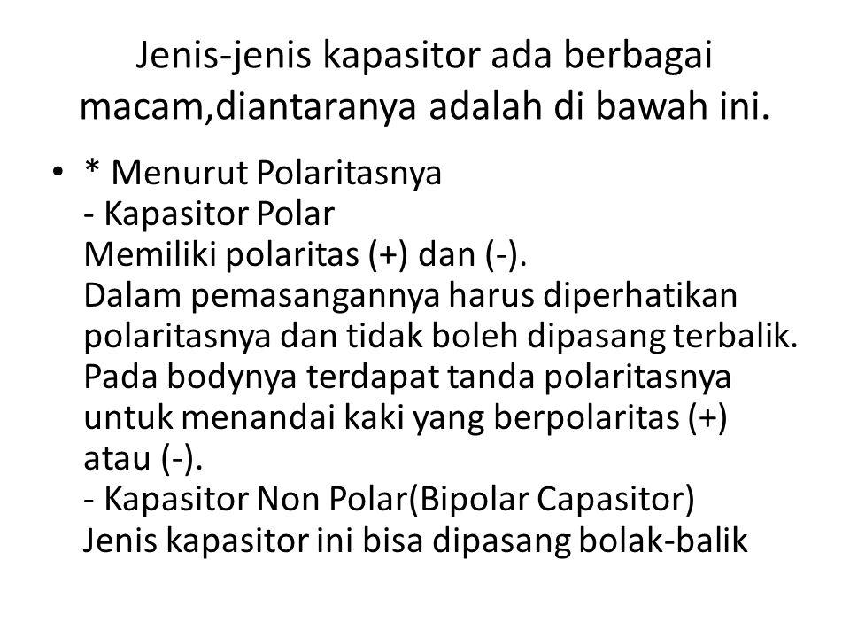 Jenis-jenis kapasitor ada berbagai macam,diantaranya adalah di bawah ini. * Menurut Polaritasnya - Kapasitor Polar Memiliki polaritas (+) dan (-). Dal