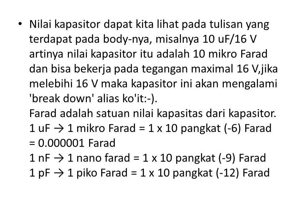 Nilai kapasitor dapat kita lihat pada tulisan yang terdapat pada body-nya, misalnya 10 uF/16 V artinya nilai kapasitor itu adalah 10 mikro Farad dan b