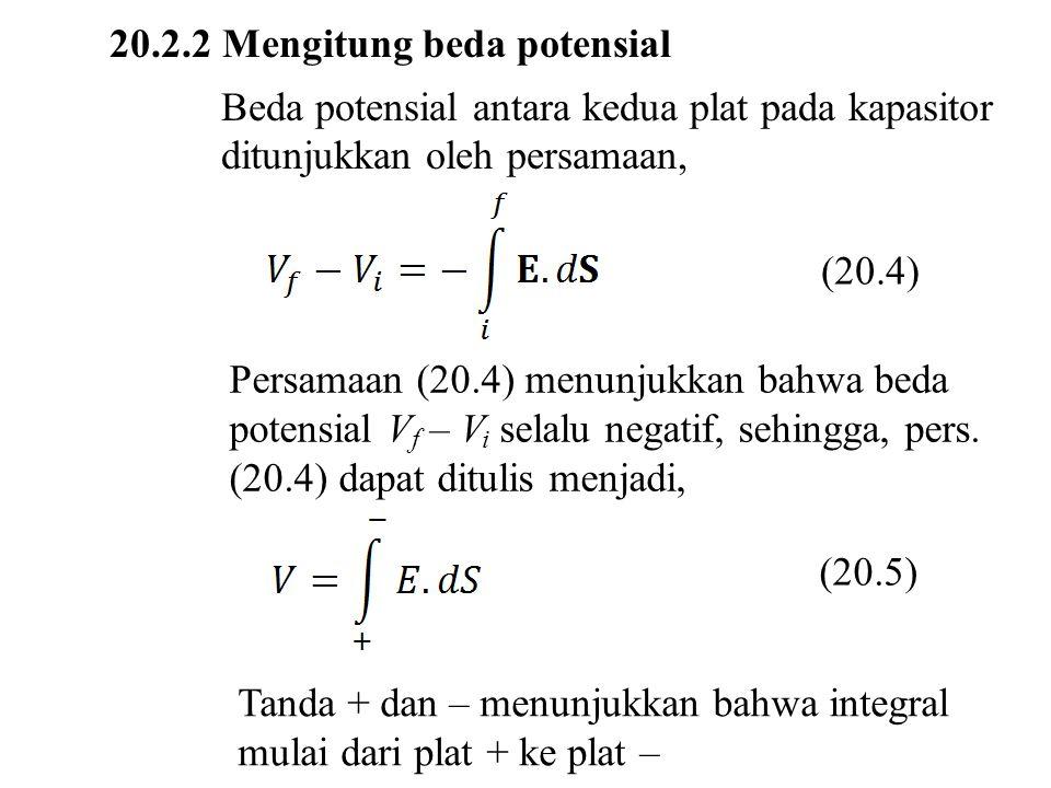 20.2.2 Mengitung beda potensial Beda potensial antara kedua plat pada kapasitor ditunjukkan oleh persamaan, (20.4) Persamaan (20.4) menunjukkan bahwa beda potensial V f – V i selalu negatif, sehingga, pers.