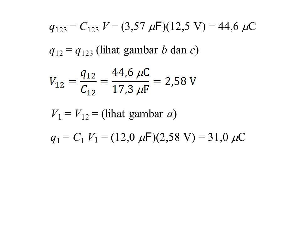 q 123 = C 123 V = (3,57  F )(12,5 V) = 44,6  C q 12 = q 123 (lihat gambar b dan c) V 1 = V 12 = (lihat gambar a) q 1 = C 1 V 1 = (12,0  F )(2,58 V) = 31,0  C