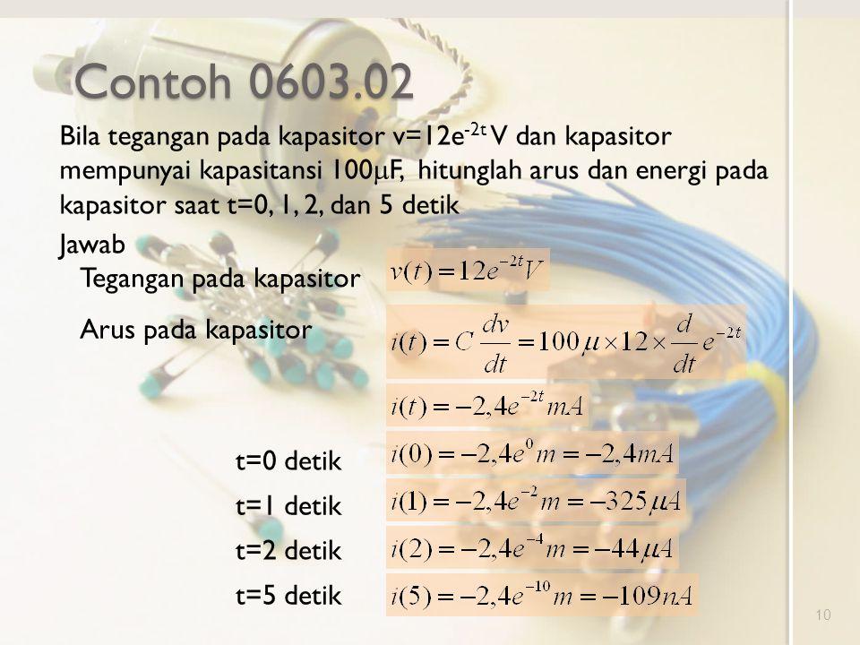 Contoh 0603.02 10 Bila tegangan pada kapasitor v=12e -2t V dan kapasitor mempunyai kapasitansi 100  F, hitunglah arus dan energi pada kapasitor saat