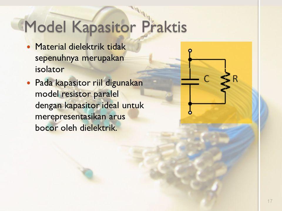 Model Kapasitor Praktis Material dielektrik tidak sepenuhnya merupakan isolator Pada kapasitor riil digunakan model resistor paralel dengan kapasitor