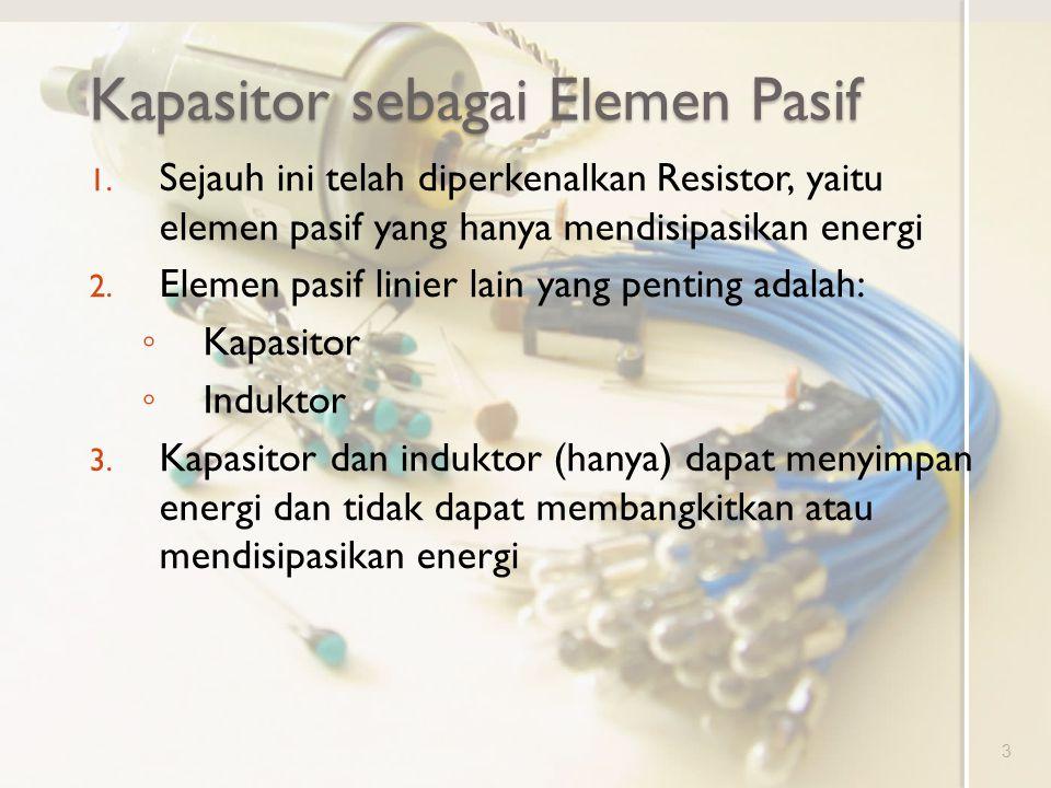 Kapasitor sebagai Elemen Pasif 1. Sejauh ini telah diperkenalkan Resistor, yaitu elemen pasif yang hanya mendisipasikan energi 2. Elemen pasif linier