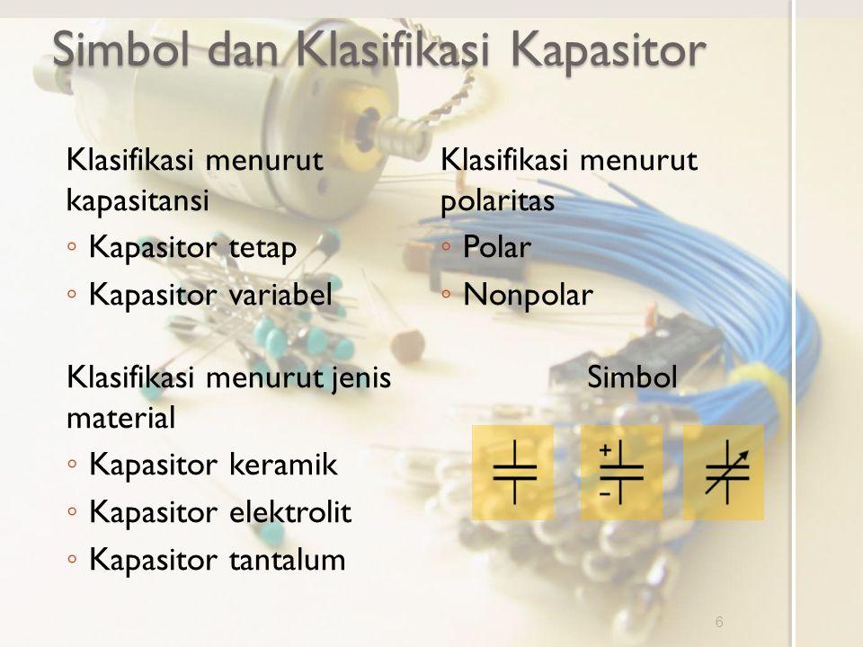 Klasifikasi menurut polaritas ◦ Polar ◦ Nonpolar Simbol dan Klasifikasi Kapasitor 6 SimbolKlasifikasi menurut jenis material ◦ Kapasitor keramik ◦ Kap