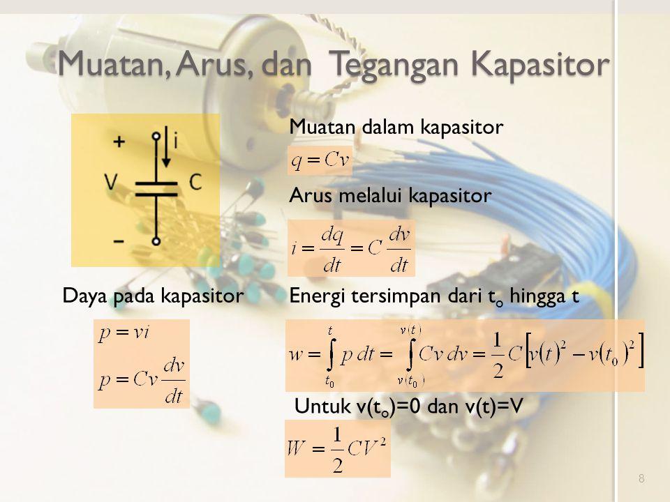 Muatan, Arus, dan Tegangan Kapasitor 8 Muatan dalam kapasitor Arus melalui kapasitor Daya pada kapasitorEnergi tersimpan dari t o hingga t Untuk v(t o