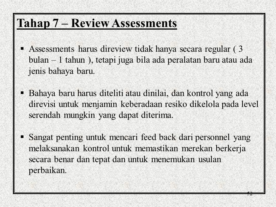 52 Tahap 7 – Review Assessments  Assessments harus direview tidak hanya secara regular ( 3 bulan – 1 tahun ), tetapi juga bila ada peralatan baru atau ada jenis bahaya baru.