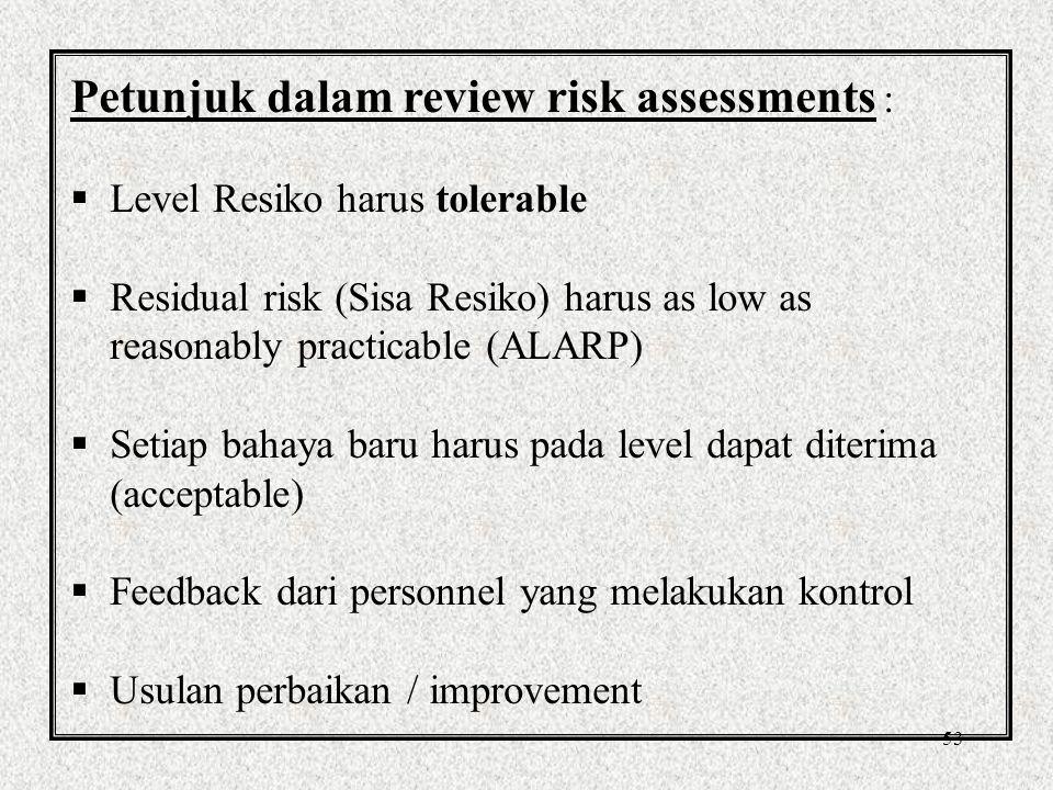 53 Petunjuk dalam review risk assessments :  Level Resiko harus tolerable  Residual risk (Sisa Resiko) harus as low as reasonably practicable (ALARP)  Setiap bahaya baru harus pada level dapat diterima (acceptable)  Feedback dari personnel yang melakukan kontrol  Usulan perbaikan / improvement