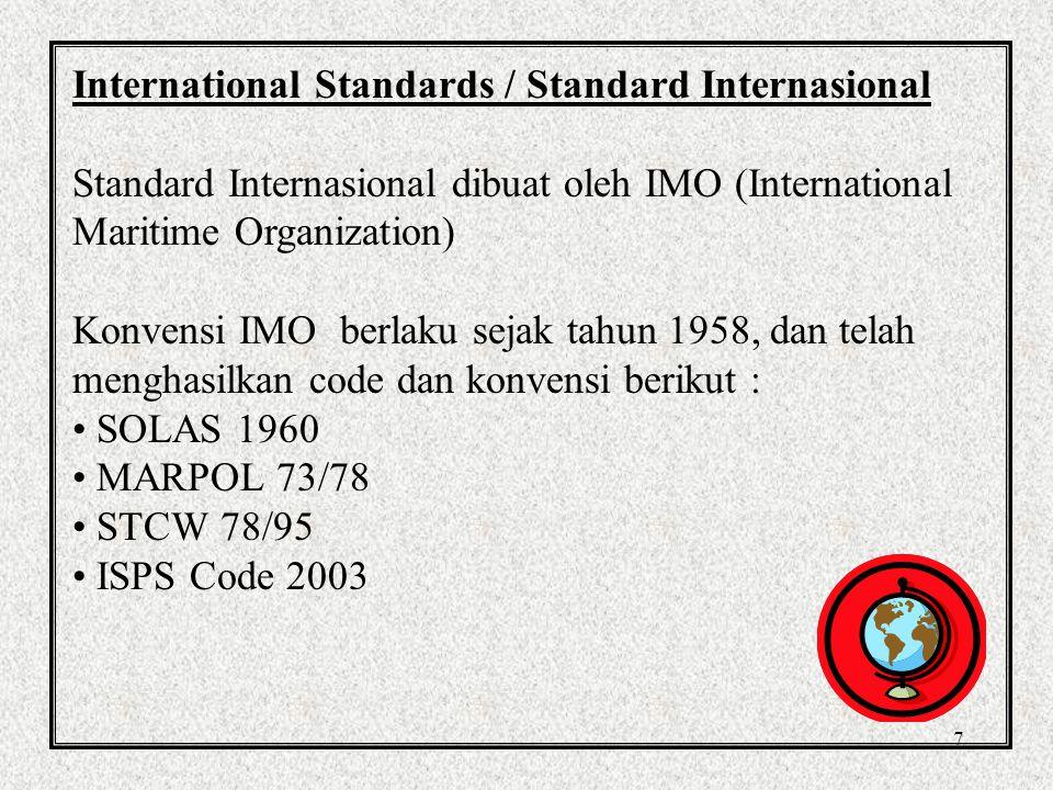 7 International Standards / Standard Internasional Standard Internasional dibuat oleh IMO (International Maritime Organization) Konvensi IMO berlaku sejak tahun 1958, dan telah menghasilkan code dan konvensi berikut : SOLAS 1960 MARPOL 73/78 STCW 78/95 ISPS Code 2003