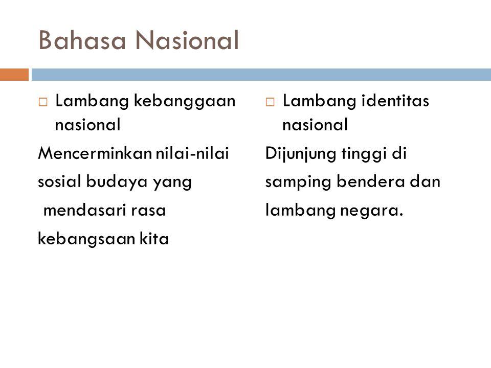 Bahasa Nasional  Lambang kebanggaan nasional Mencerminkan nilai-nilai sosial budaya yang mendasari rasa kebangsaan kita  Lambang identitas nasional