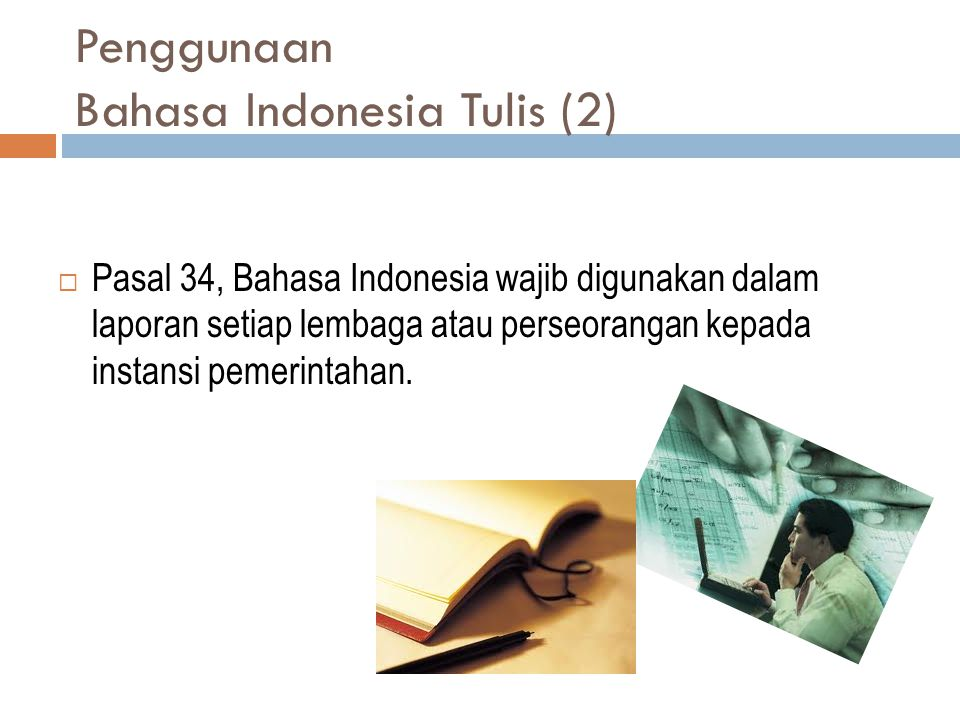 Penggunaan Bahasa Indonesia Tulis (2)  Pasal 34, Bahasa Indonesia wajib digunakan dalam laporan setiap lembaga atau perseorangan kepada instansi peme