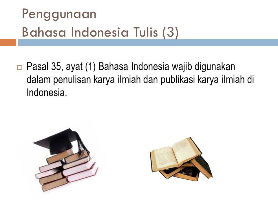 Penggunaan Bahasa Indonesia Tulis (3)  Pasal 35, ayat (1) Bahasa Indonesia wajib digunakan dalam penulisan karya ilmiah dan publikasi karya ilmiah di