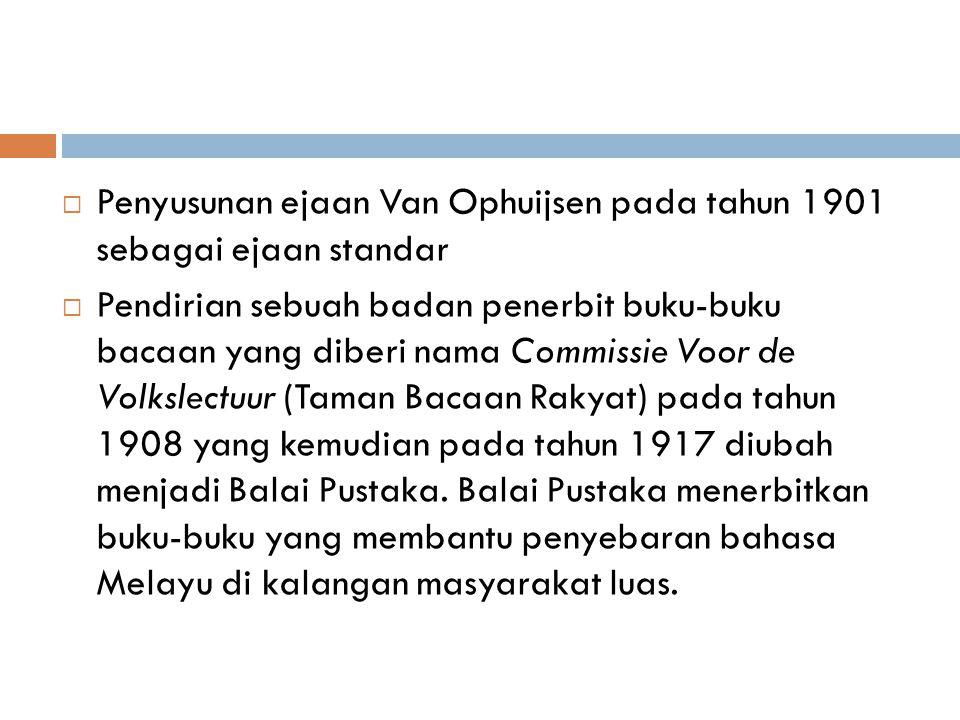  Penyusunan ejaan Van Ophuijsen pada tahun 1901 sebagai ejaan standar  Pendirian sebuah badan penerbit buku-buku bacaan yang diberi nama Commissie V