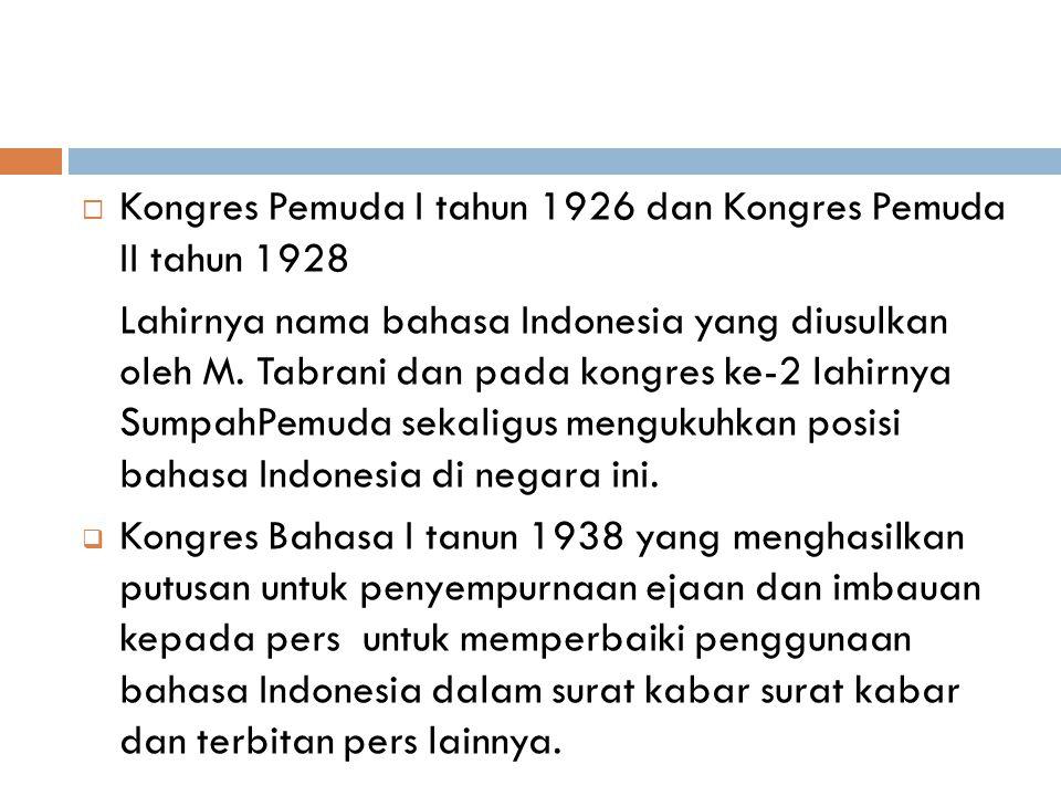  Kongres Pemuda I tahun 1926 dan Kongres Pemuda II tahun 1928 Lahirnya nama bahasa Indonesia yang diusulkan oleh M. Tabrani dan pada kongres ke-2 lah