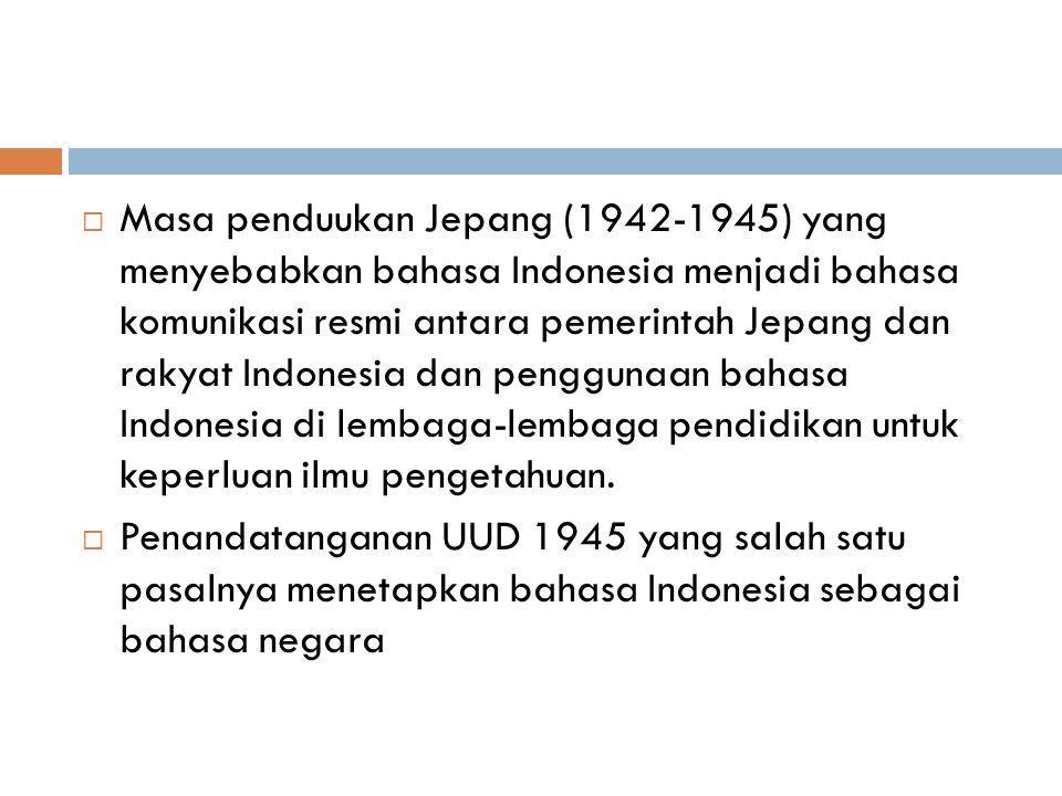  Masa penduukan Jepang (1942-1945) yang menyebabkan bahasa Indonesia menjadi bahasa komunikasi resmi antara pemerintah Jepang dan rakyat Indonesia da