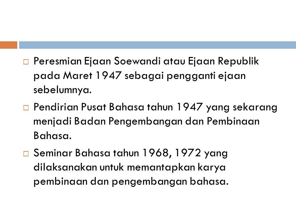  Peresmian Ejaan Soewandi atau Ejaan Republik pada Maret 1947 sebagai pengganti ejaan sebelumnya.  Pendirian Pusat Bahasa tahun 1947 yang sekarang m