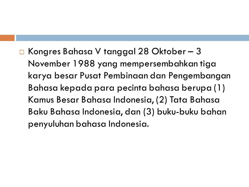  Kongres Bahasa V tanggal 28 Oktober – 3 November 1988 yang mempersembahkan tiga karya besar Pusat Pembinaan dan Pengembangan Bahasa kepada para peci