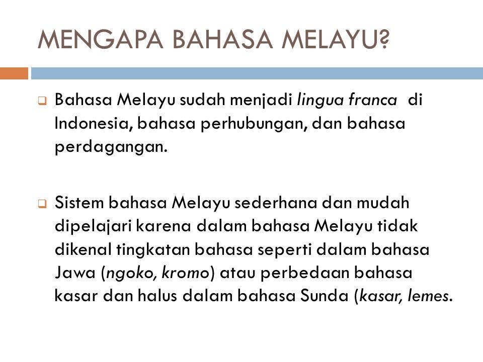 MENGAPA BAHASA MELAYU?  Bahasa Melayu sudah menjadi lingua franca di Indonesia, bahasa perhubungan, dan bahasa perdagangan.  Sistem bahasa Melayu se