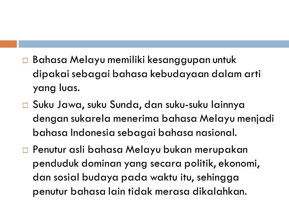  Bahasa Melayu memiliki kesanggupan untuk dipakai sebagai bahasa kebudayaan dalam arti yang luas.  Suku Jawa, suku Sunda, dan suku-suku lainnya deng