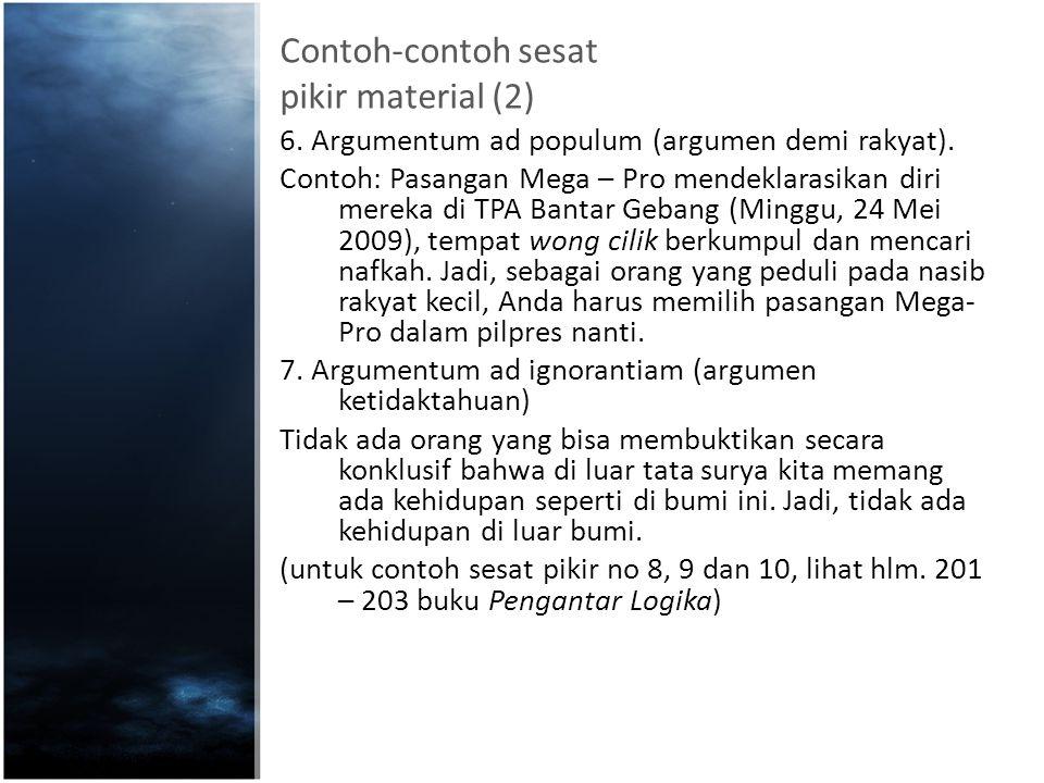 Contoh-contoh sesat pikir material (2) 6. Argumentum ad populum (argumen demi rakyat). Contoh: Pasangan Mega – Pro mendeklarasikan diri mereka di TPA
