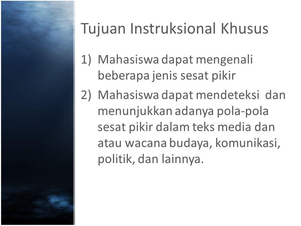 Tujuan Instruksional Khusus 1)Mahasiswa dapat mengenali beberapa jenis sesat pikir 2)Mahasiswa dapat mendeteksi dan menunjukkan adanya pola-pola sesat