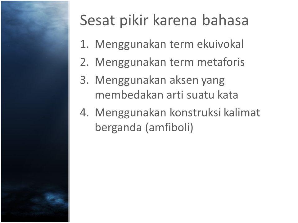 Sesat pikir karena bahasa 1.Menggunakan term ekuivokal 2.Menggunakan term metaforis 3.Menggunakan aksen yang membedakan arti suatu kata 4.Menggunakan