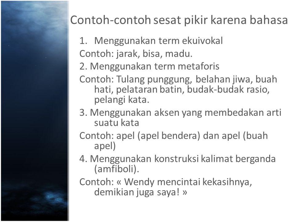 Contoh-contoh sesat pikir karena bahasa 1.Menggunakan term ekuivokal Contoh: jarak, bisa, madu. 2. Menggunakan term metaforis Contoh: Tulang punggung,