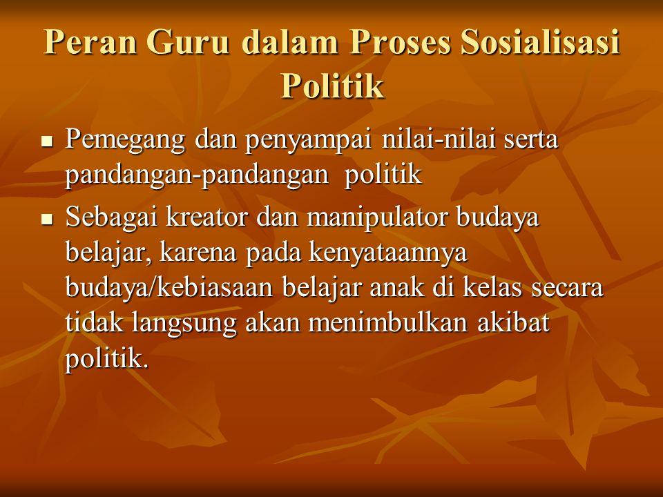 Peran Guru dalam Proses Sosialisasi Politik Pemegang dan penyampai nilai-nilai serta pandangan-pandangan politik Pemegang dan penyampai nilai-nilai se