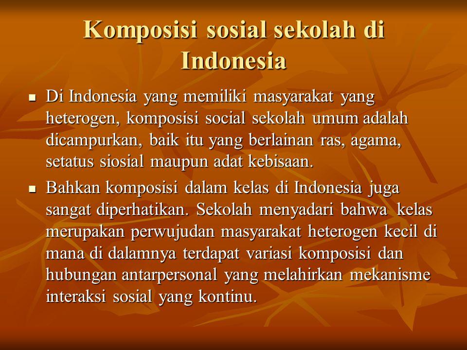 Komposisi sosial sekolah di Indonesia Di Indonesia yang memiliki masyarakat yang heterogen, komposisi social sekolah umum adalah dicampurkan, baik itu yang berlainan ras, agama, setatus siosial maupun adat kebisaan.