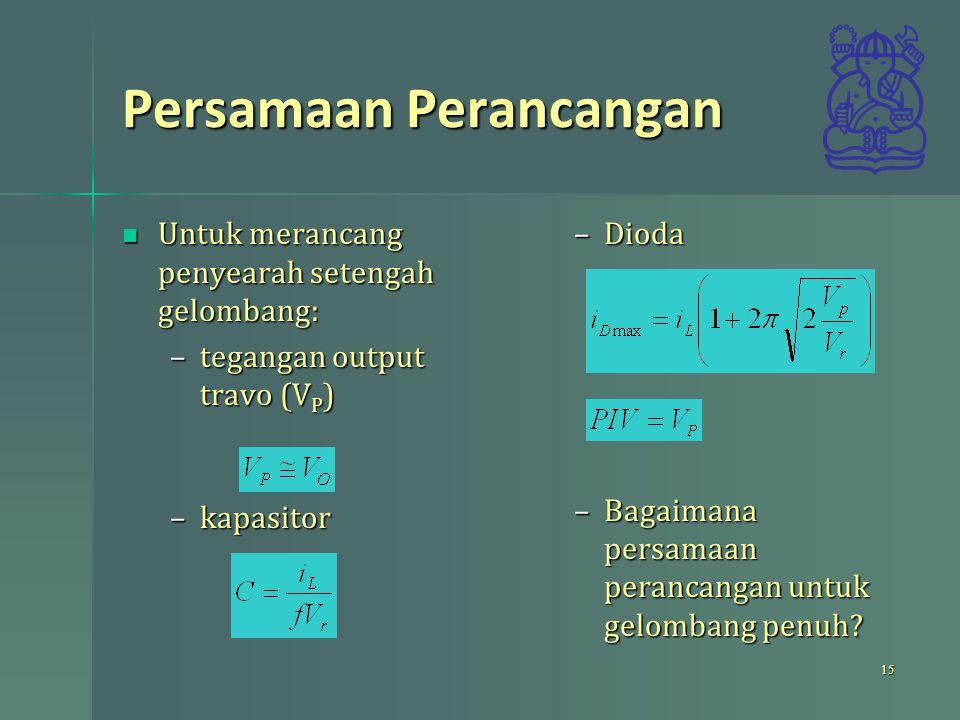 Persamaan Perancangan Untuk merancang penyearah setengah gelombang: Untuk merancang penyearah setengah gelombang: –tegangan output travo (V P ) –kapasitor –Dioda –Bagaimana persamaan perancangan untuk gelombang penuh.