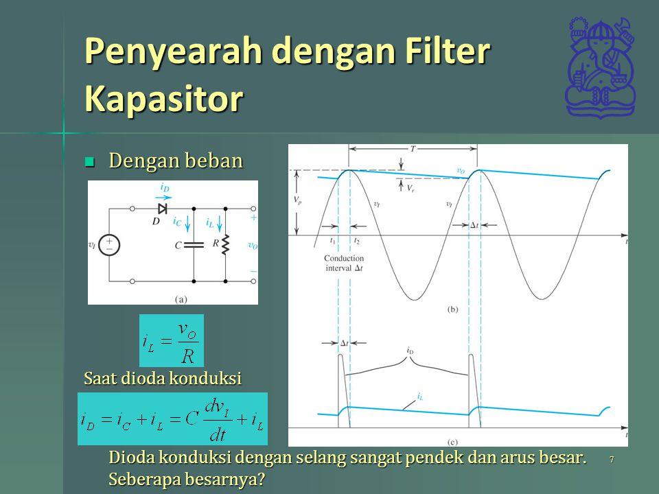 Penyearah dengan Filter Kapasitor Dengan beban Dengan beban Saat dioda konduksi Dioda konduksi dengan selang sangat pendek dan arus besar.