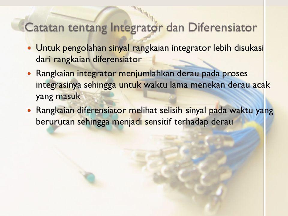 Catatan tentang Integrator dan Diferensiator Untuk pengolahan sinyal rangkaian integrator lebih disukasi dari rangkaian diferensiator Rangkaian integr