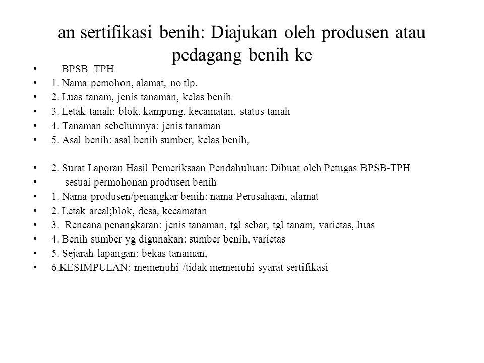 an sertifikasi benih: Diajukan oleh produsen atau pedagang benih ke BPSB_TPH 1. Nama pemohon, alamat, no tlp. 2. Luas tanam, jenis tanaman, kelas beni