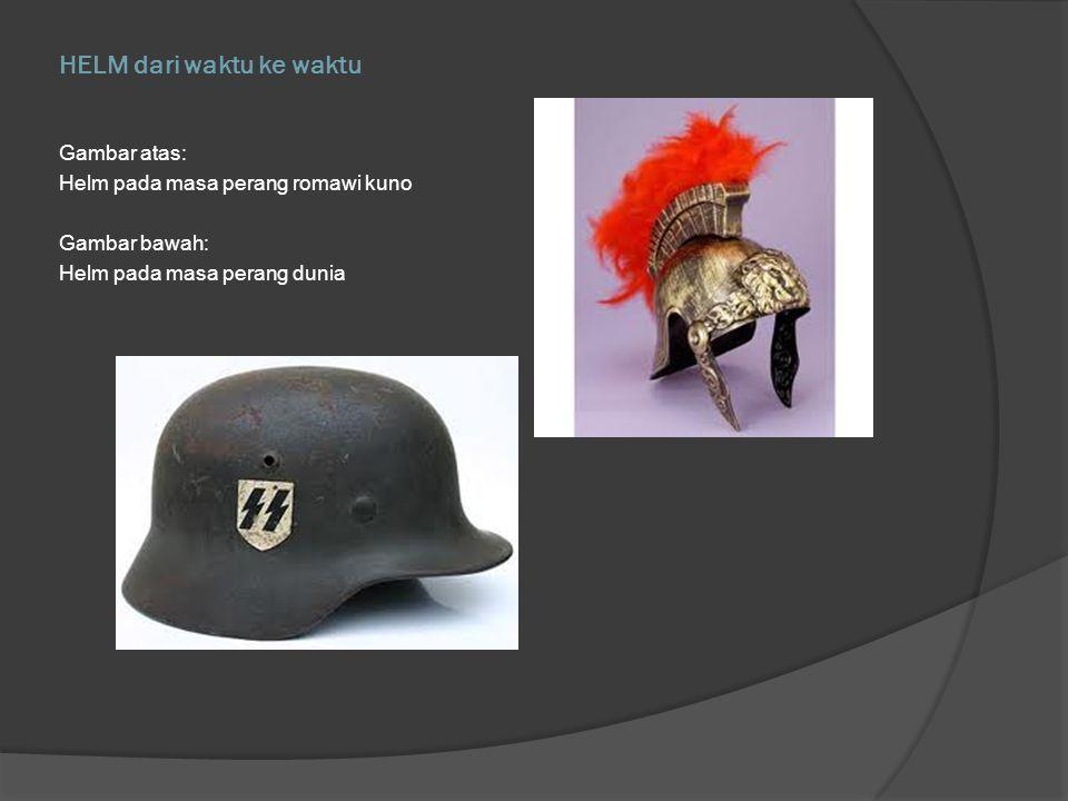 HELM dari waktu ke waktu Gambar atas: Helm pada masa perang romawi kuno Gambar bawah: Helm pada masa perang dunia