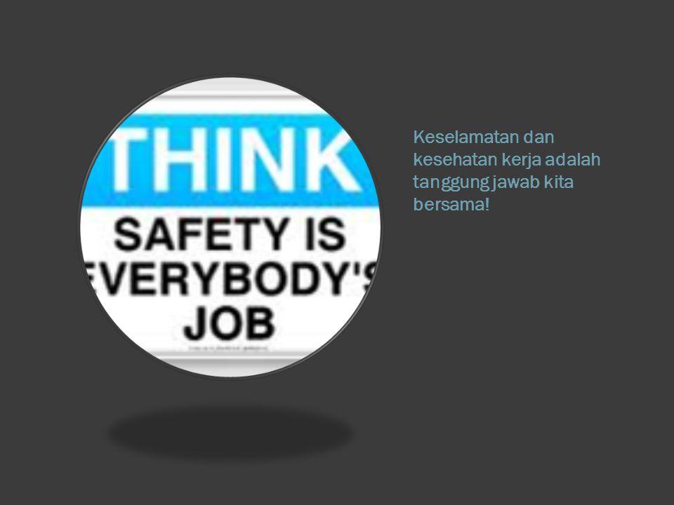 Keselamatan dan kesehatan kerja adalah tanggung jawab kita bersama!