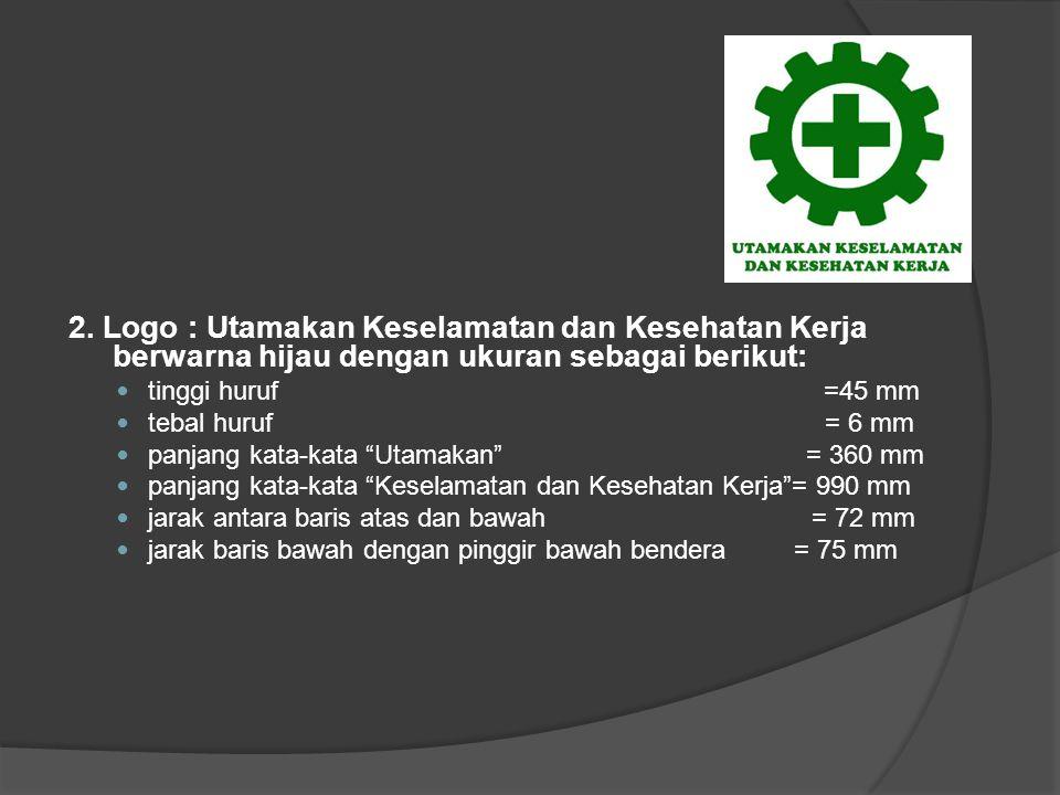 2. Logo : Utamakan Keselamatan dan Kesehatan Kerja berwarna hijau dengan ukuran sebagai berikut: tinggi huruf =45 mm tebal huruf = 6 mm panjang kata-k