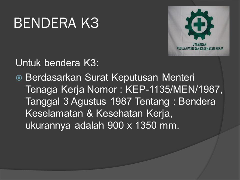 BENDERA K3 Untuk bendera K3:  Berdasarkan Surat Keputusan Menteri Tenaga Kerja Nomor : KEP-1135/MEN/1987, Tanggal 3 Agustus 1987 Tentang : Bendera Ke